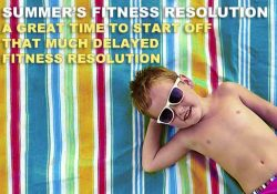 SUMMER'S FITNESS RESOLUTION A GREAT TIME TO START OFF THAT MUCH DELAYED FITNESS RESOLUTION