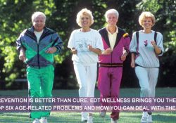 PREVENTION IS BETTER THAN CURE. EDT WELLNESS BRINGS YOU THE TOP SIX AGE-RELATED PROBLEMS AND HOW YOU CAN DEAL WITH THEM