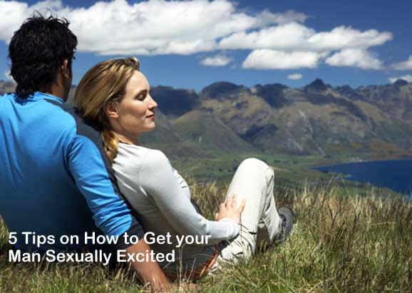 5 Tips on How to Get your Man Sexually Excited