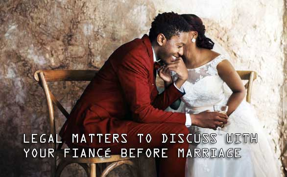 Legal Matters to Discuss with Your Fiancé Before Marriage